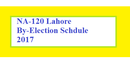NA-120 Lahore By election Schedule 2017 (Polling Day 17-09-2017)