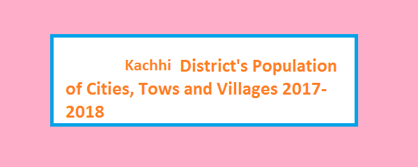 Kachhi District's Population of Cities, Tows and Villages 2017-2018