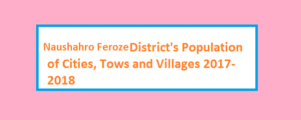 Naushahro Feroze District's Population of Cities, Tows and Villages 2017-2018